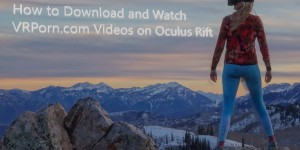 how to download and watch vrporn.com videos on oculus rift vr blog virtual reality